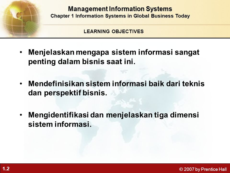 1.2 © 2007 by Prentice Hall LEARNING OBJECTIVES Management Information Systems Chapter 1 Information Systems in Global Business Today Menjelaskan mengapa sistem informasi sangat penting dalam bisnis saat ini.