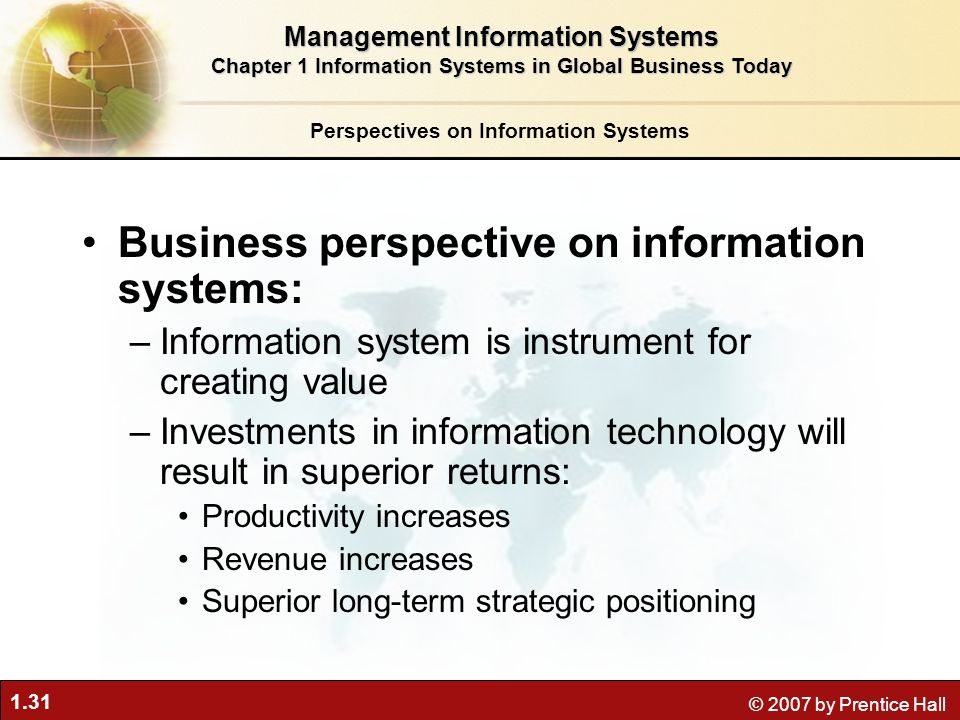1.31 © 2007 by Prentice Hall Business perspective on information systems: –Information system is instrument for creating value –Investments in information technology will result in superior returns: Productivity increases Revenue increases Superior long-term strategic positioning Perspectives on Information Systems Management Information Systems Chapter 1 Information Systems in Global Business Today