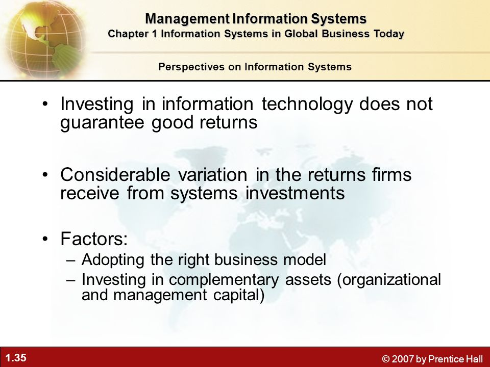 1.35 © 2007 by Prentice Hall Investing in information technology does not guarantee good returns Considerable variation in the returns firms receive from systems investments Factors: –Adopting the right business model –Investing in complementary assets (organizational and management capital) Perspectives on Information Systems Management Information Systems Chapter 1 Information Systems in Global Business Today