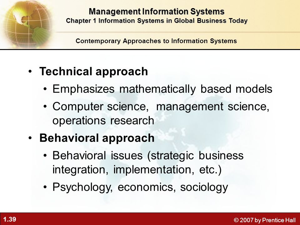 1.39 © 2007 by Prentice Hall Technical approach Emphasizes mathematically based models Computer science, management science, operations research Behav