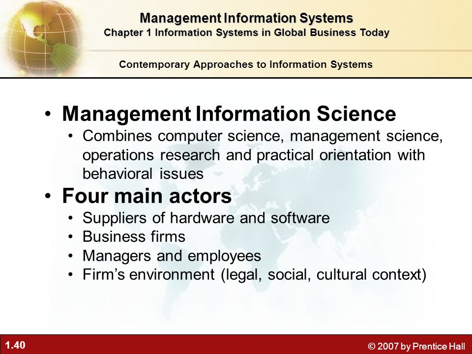 1.40 © 2007 by Prentice Hall Management Information Science Combines computer science, management science, operations research and practical orientation with behavioral issues Four main actors Suppliers of hardware and software Business firms Managers and employees Firm's environment (legal, social, cultural context) Contemporary Approaches to Information Systems Management Information Systems Chapter 1 Information Systems in Global Business Today