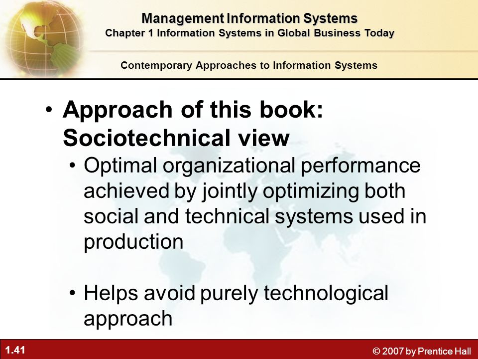 1.41 © 2007 by Prentice Hall Approach of this book: Sociotechnical view Optimal organizational performance achieved by jointly optimizing both social and technical systems used in production Helps avoid purely technological approach Contemporary Approaches to Information Systems Management Information Systems Chapter 1 Information Systems in Global Business Today