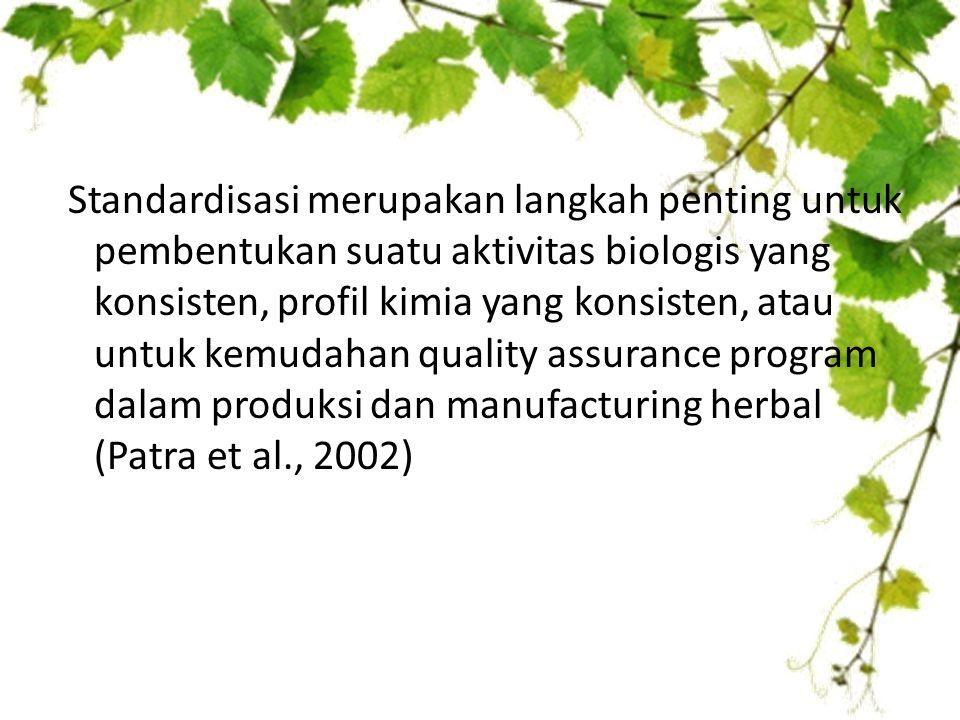 Standardisasi merupakan langkah penting untuk pembentukan suatu aktivitas biologis yang konsisten, profil kimia yang konsisten, atau untuk kemudahan quality assurance program dalam produksi dan manufacturing herbal (Patra et al., 2002)