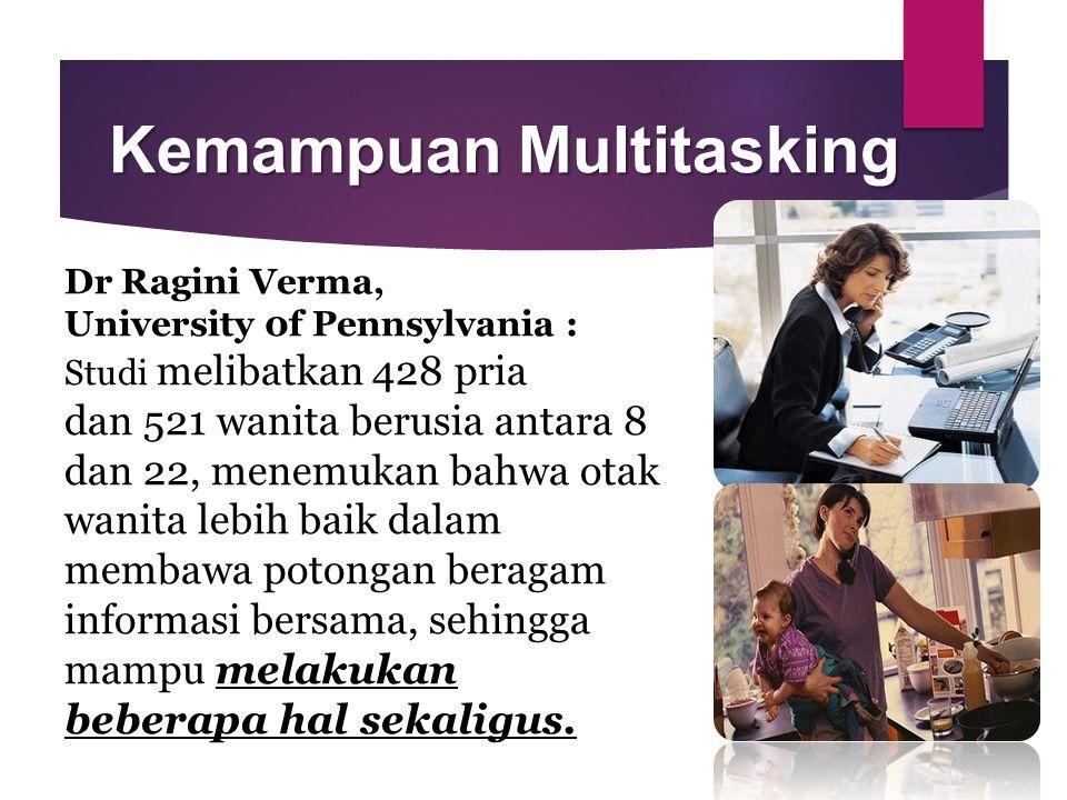 Kemampuan Multitasking Dr Ragini Verma, University 0f Pennsylvania : Studi melibatkan 428 pria dan 521 wanita berusia antara 8 dan 22, menemukan bahwa otak wanita lebih baik dalam membawa potongan beragam informasi bersama, sehingga mampu melakukan beberapa hal sekaligus.