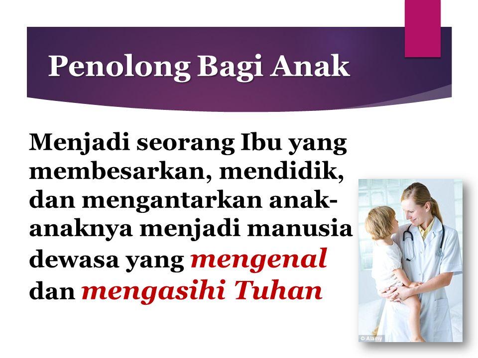 Penolong Bagi Anak Menjadi seorang Ibu yang membesarkan, mendidik, dan mengantarkan anak- anaknya menjadi manusia dewasa yang mengenal dan mengasihi T