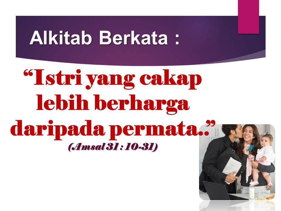 "(Amsal 31 : 10-31) ""Istri yang cakap lebih berharga daripada permata.."" (Amsal 31 : 10-31) Alkitab Berkata :"