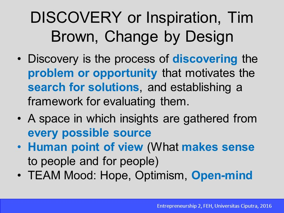 Entrepreneurship 2, FEH, Universitas Ciputra, 2016 DISCOVERY or Inspiration, Tim Brown, Change by Design Discovery is the process of discovering the p