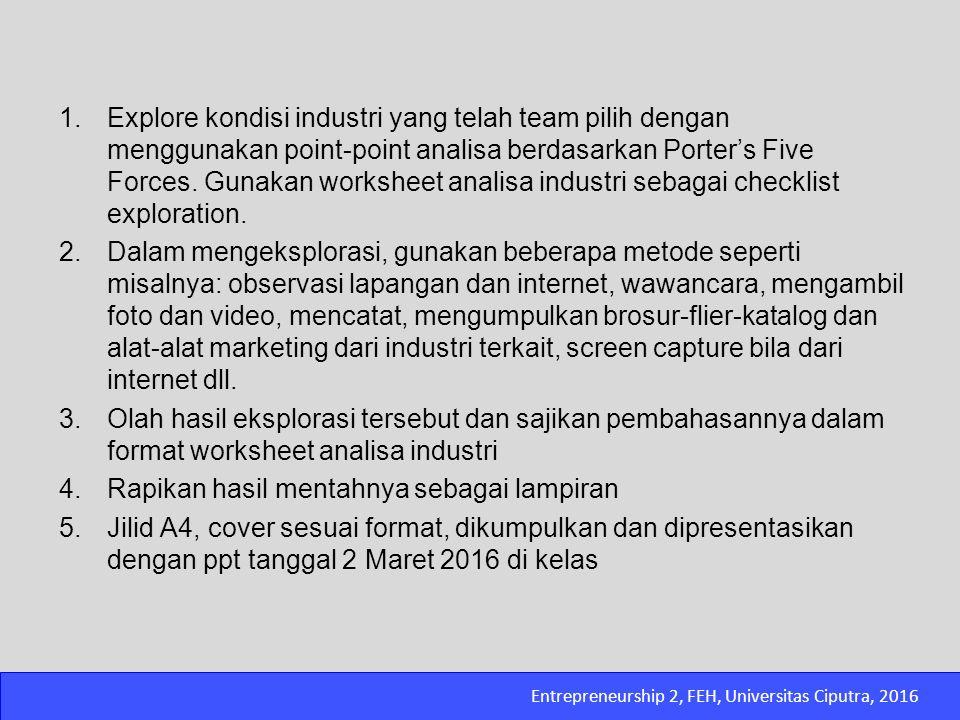 Entrepreneurship 2, FEH, Universitas Ciputra, 2016 1.Explore kondisi industri yang telah team pilih dengan menggunakan point-point analisa berdasarkan
