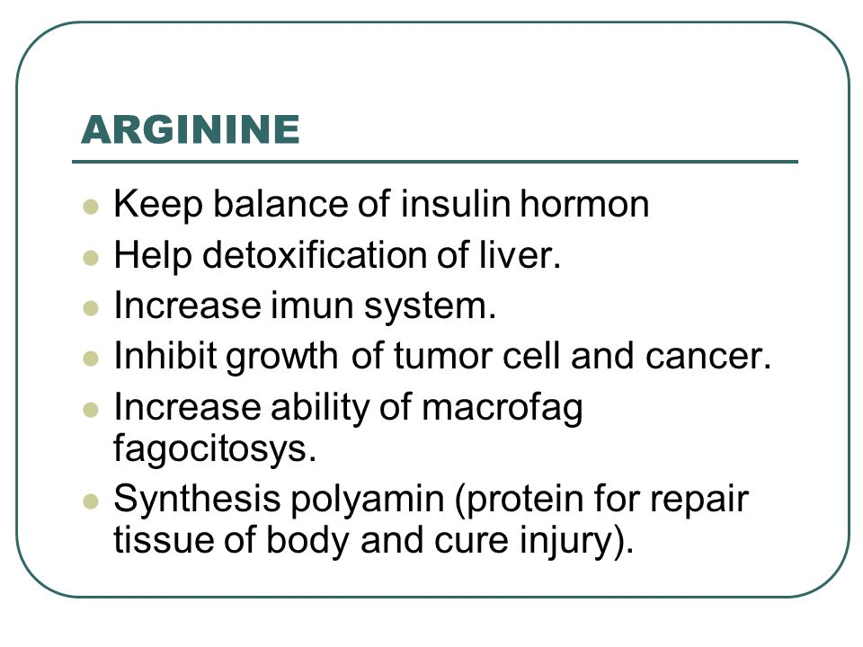 ARGININE Keep balance of insulin hormon Help detoxification of liver.