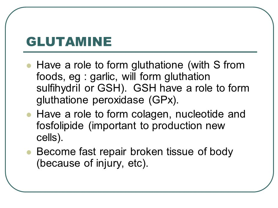 GLUTAMINE Have a role to form gluthatione (with S from foods, eg : garlic, will form gluthation sulfihydril or GSH).