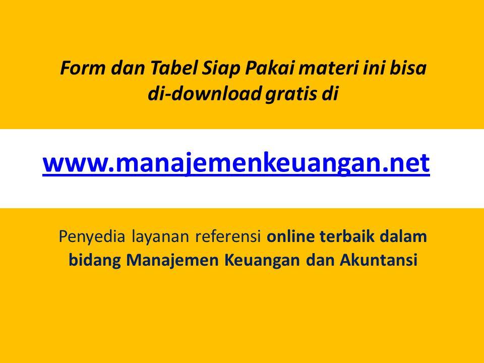 Form dan Tabel Siap Pakai materi ini bisa di-download gratis di www.manajemenkeuangan.net Penyedia layanan referensi online terbaik dalam bidang Manaj