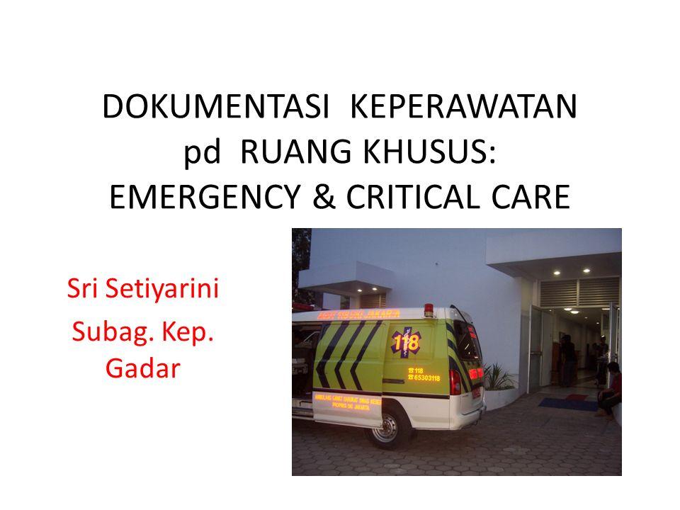 DOKUMENTASI KEPERAWATAN pd RUANG KHUSUS: EMERGENCY & CRITICAL CARE Sri Setiyarini Subag. Kep. Gadar