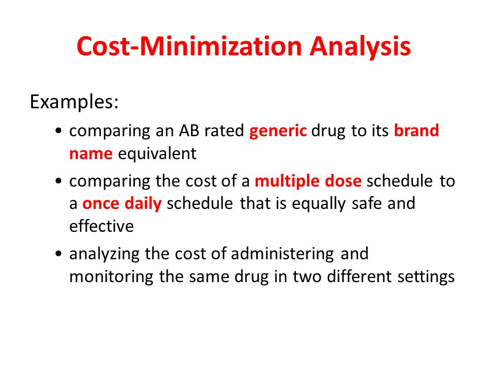 Cost-Minimization Analysis Compares the total relevant cost-difference between treatment alternatives (products or services) that are considered to produce identical outcomes Economic Clinical Humanistic