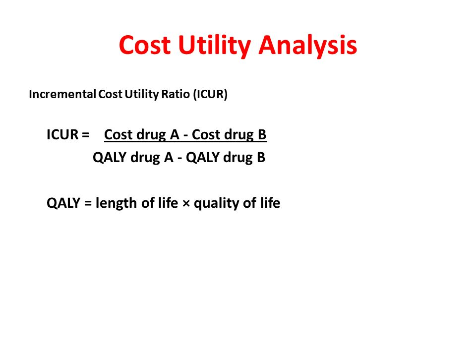 Cost Utility Analysis Evaluates the value of an intervention or a program against the value of the outcome in terms of quality-adjusted life years (QALYs) Economic Clinical Humanistic