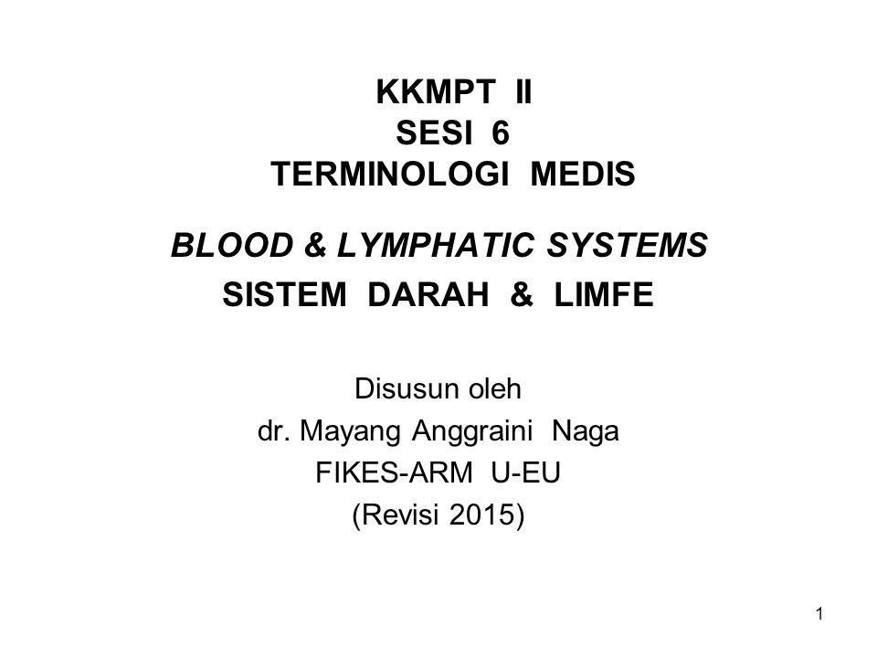 1 KKMPT II SESI 6 TERMINOLOGI MEDIS BLOOD & LYMPHATIC SYSTEMS SISTEM DARAH & LIMFE Disusun oleh dr. Mayang Anggraini Naga FIKES-ARM U-EU (Revisi 2015)