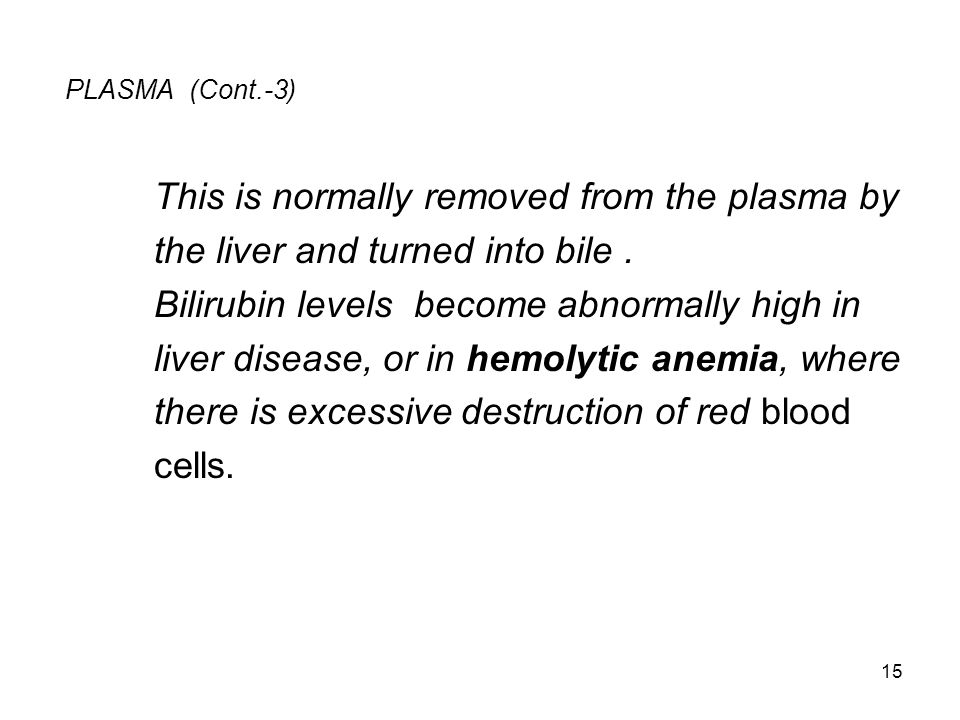 PLASMA (Cont.-3) This is normally removed from the plasma by the liver and turned into bile. Bilirubin levels become abnormally high in liver disease,