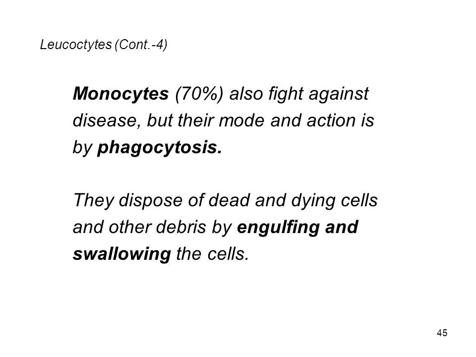 Leucoctytes (Cont.-4) Monocytes (70%) also fight against disease, but their mode and action is by phagocytosis. They dispose of dead and dying cells a