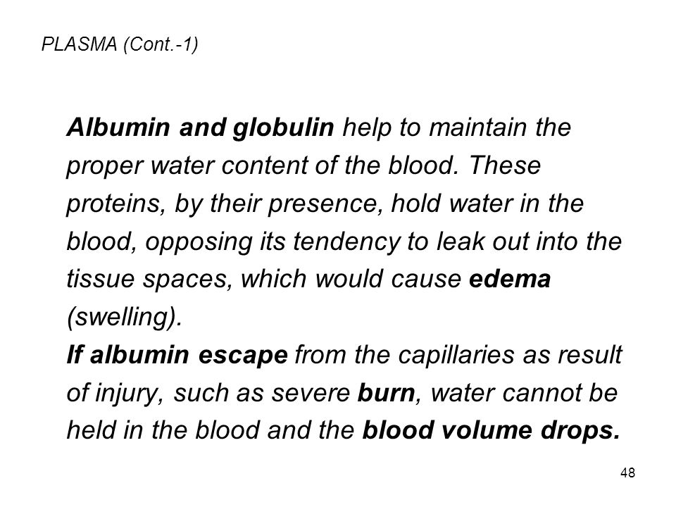 48 PLASMA (Cont.-1) Albumin and globulin help to maintain the proper water content of the blood. These proteins, by their presence, hold water in the