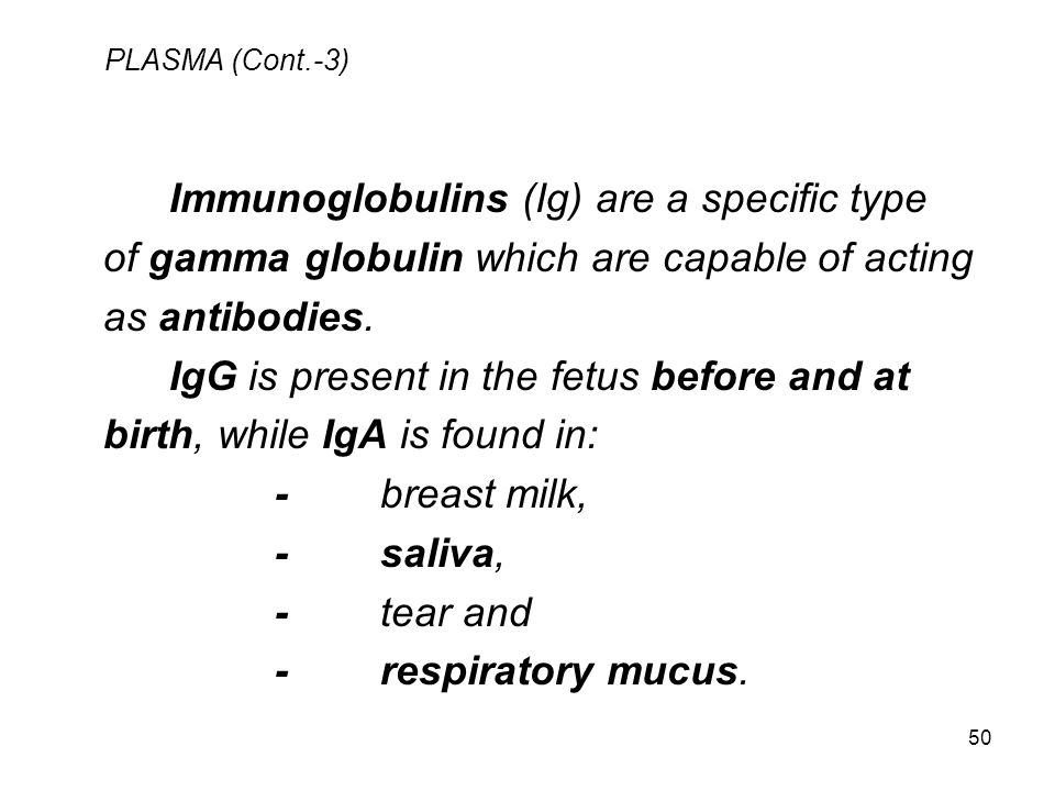 50 PLASMA (Cont.-3) Immunoglobulins (Ig) are a specific type of gamma globulin which are capable of acting as antibodies. IgG is present in the fetus