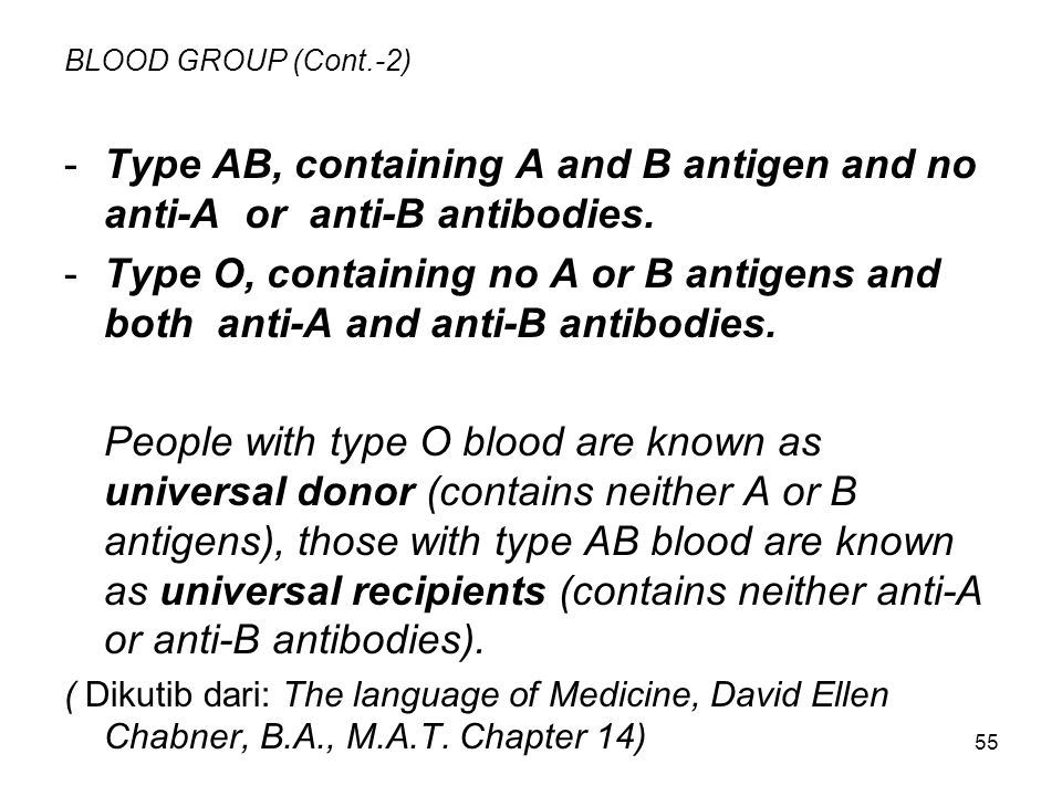 55 BLOOD GROUP (Cont.-2) -Type AB, containing A and B antigen and no anti-A or anti-B antibodies. -Type O, containing no A or B antigens and both anti