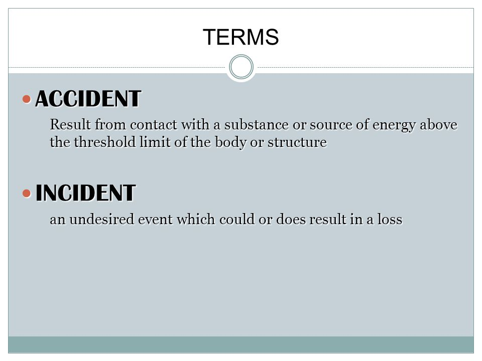 TERMS ACCIDENT ACCIDENT Result from contact with a substance or source of energy above the threshold limit of the body or structure INCIDENT INCIDENT