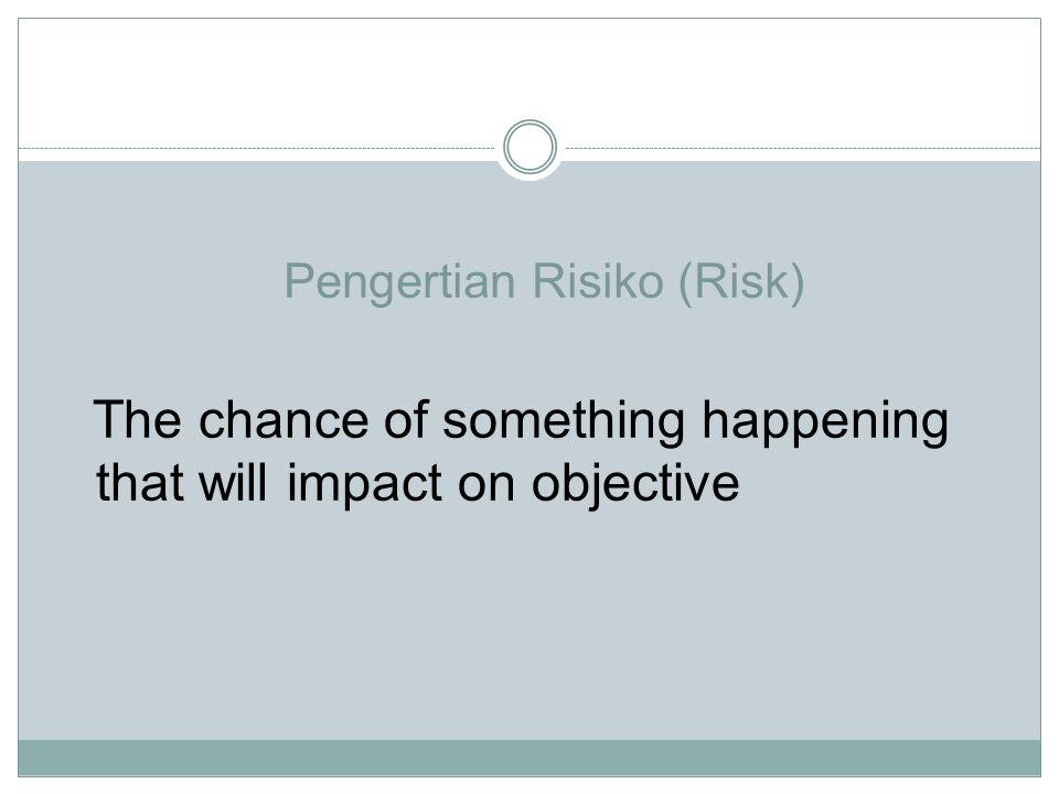 Pengertian Risiko (Risk) The chance of something happening that will impact on objective