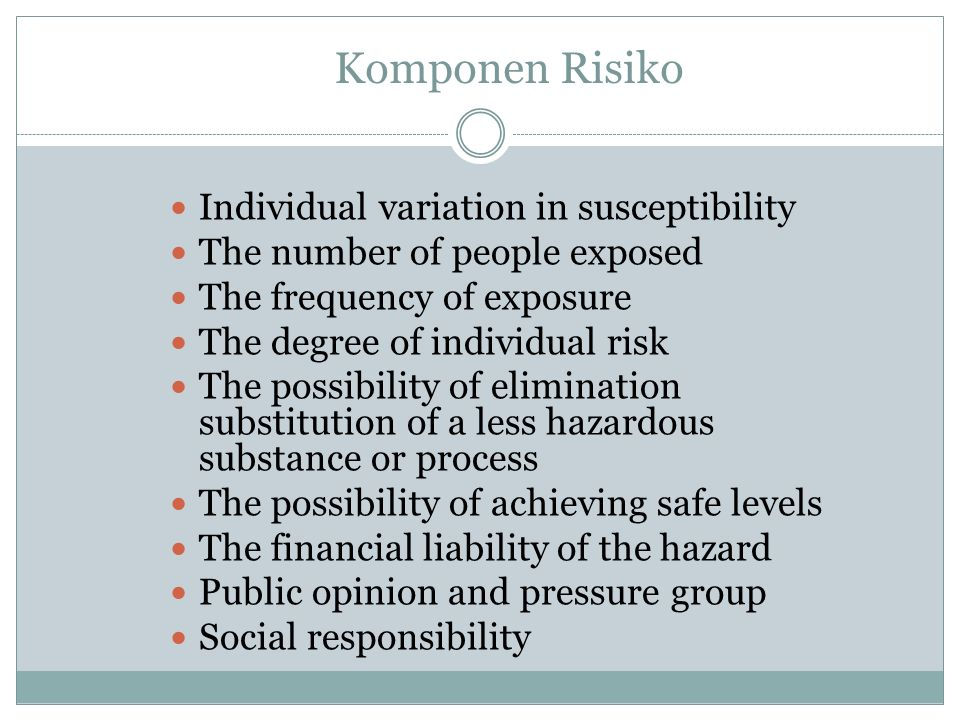 Risk Assessment Safety Risks (human safety) Low probability, high consequence, accidental, acute Health Risks (human health) High probability, low consequence, ongoing, chronic Ecological/environmental risks (habitat/ecosystem) Subtle changes, complex interactions, long latency macro-impacts Public welfare/goodwill risks (value) Perceptions, property, value concern, aesthetics Financial risks (economic) Business vialibility, lialibility, insurance, investment returns