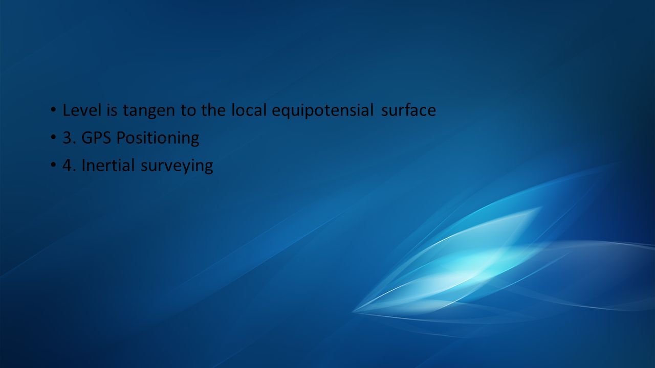 Level is tangen to the local equipotensial surface 3. GPS Positioning 4. Inertial surveying