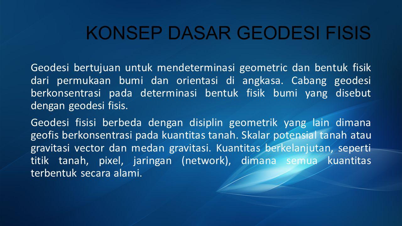 KONSEP DASAR GEODESI FISIS Geodesi bertujuan untuk mendeterminasi geometric dan bentuk fisik dari permukaan bumi dan orientasi di angkasa.