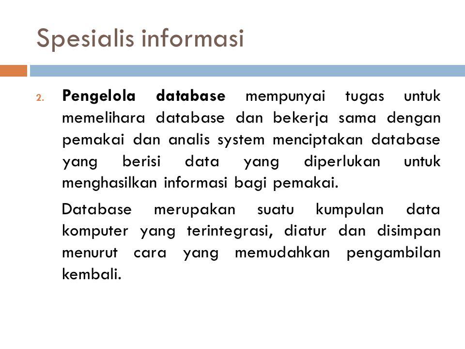 Spesialis informasi 2. Pengelola database mempunyai tugas untuk memelihara database dan bekerja sama dengan pemakai dan analis system menciptakan data
