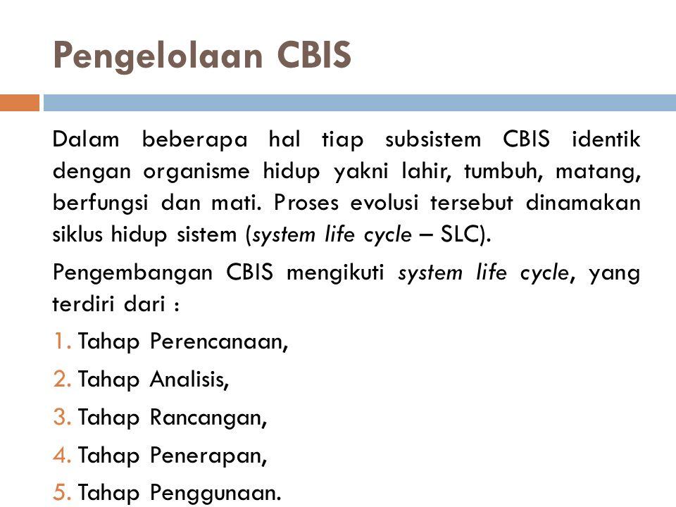 Pengelolaan CBIS Dalam beberapa hal tiap subsistem CBIS identik dengan organisme hidup yakni lahir, tumbuh, matang, berfungsi dan mati. Proses evolusi