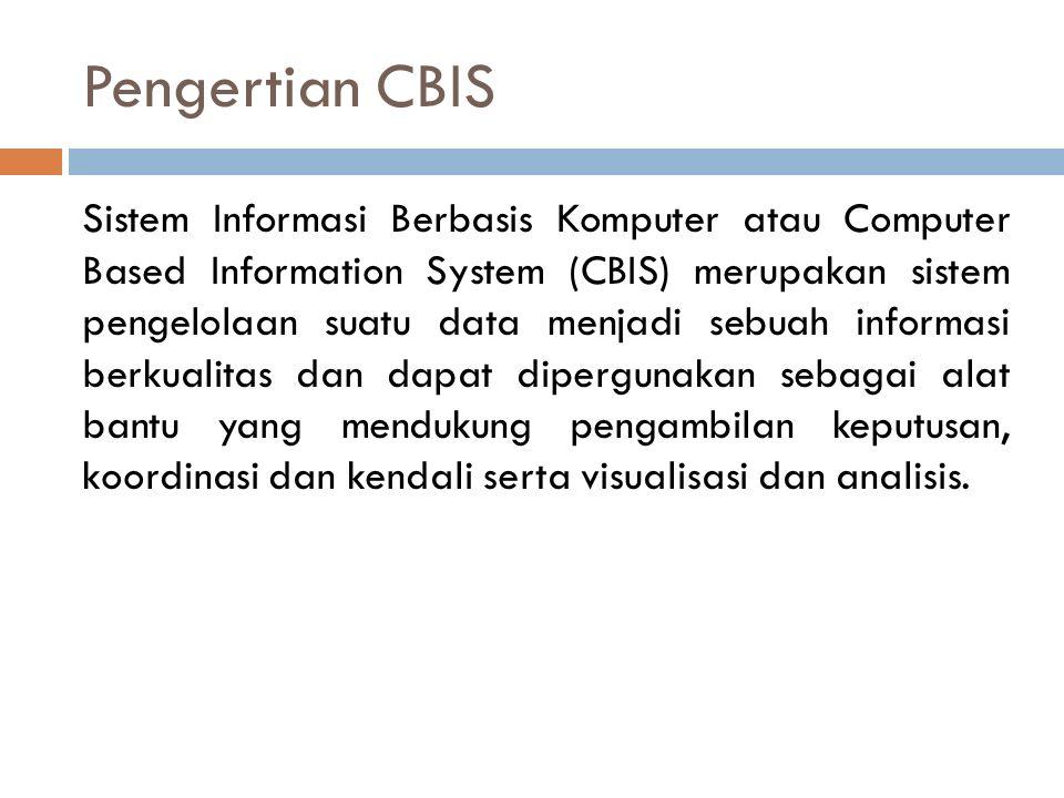 Pengertian CBIS Sistem Informasi Berbasis Komputer atau Computer Based Information System (CBIS) merupakan sistem pengelolaan suatu data menjadi sebuah informasi berkualitas dan dapat dipergunakan sebagai alat bantu yang mendukung pengambilan keputusan, koordinasi dan kendali serta visualisasi dan analisis.