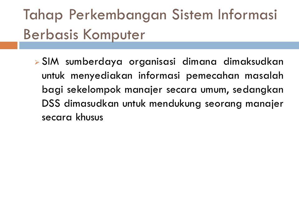  SIM sumberdaya organisasi dimana dimaksudkan untuk menyediakan informasi pemecahan masalah bagi sekelompok manajer secara umum, sedangkan DSS dimasudkan untuk mendukung seorang manajer secara khusus Tahap Perkembangan Sistem Informasi Berbasis Komputer