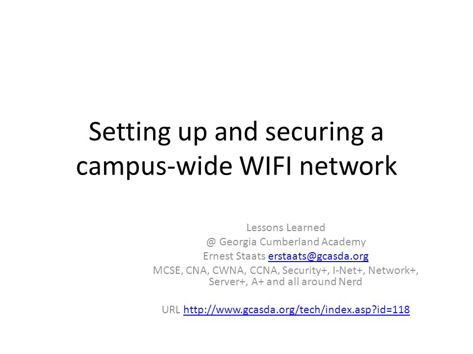 Setting up and securing a campus-wide WIFI network Lessons Learned @ Georgia Cumberland Academy Ernest Staats erstaats@gcasda.orgerstaats@gcasda.org MCSE, CNA, CWNA, CCNA, Security+, I-Net+, Network+, Server+, A+ and all around Nerd URL http://www.gcasda.org/tech/index.asp id=118http://www.gcasda.org/tech/index.asp id=118