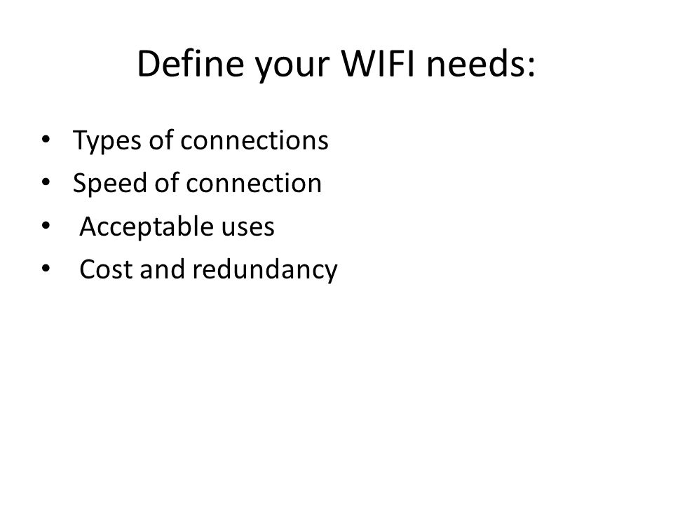 Define your WIFI needs: Types of connections Speed of connection Acceptable uses Cost and redundancy