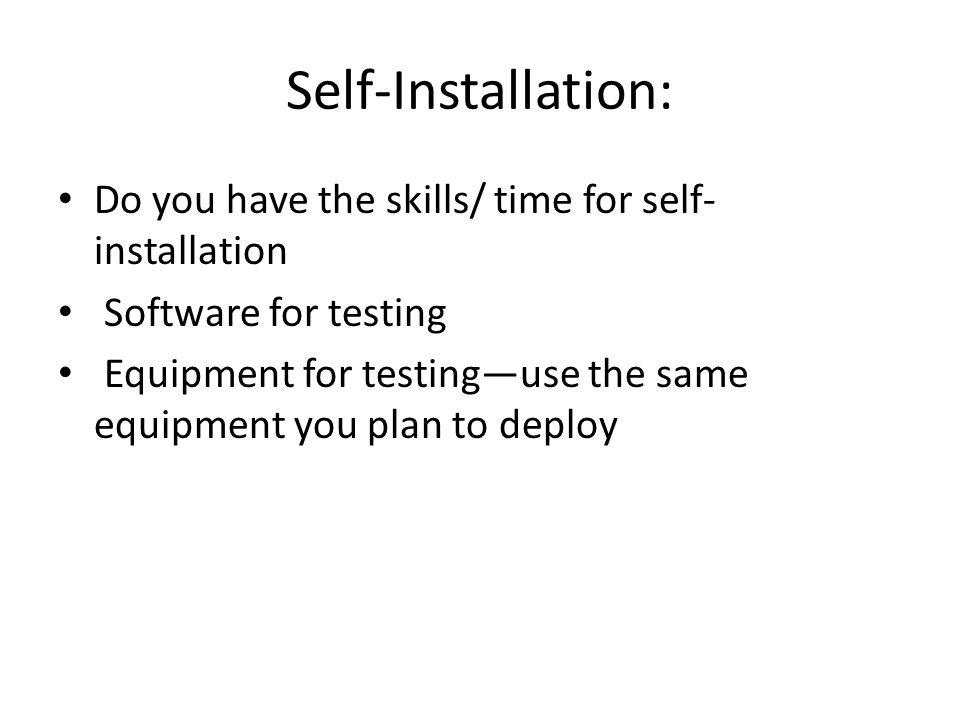 Self-Installation: Do you have the skills/ time for self- installation Software for testing Equipment for testing—use the same equipment you plan to d