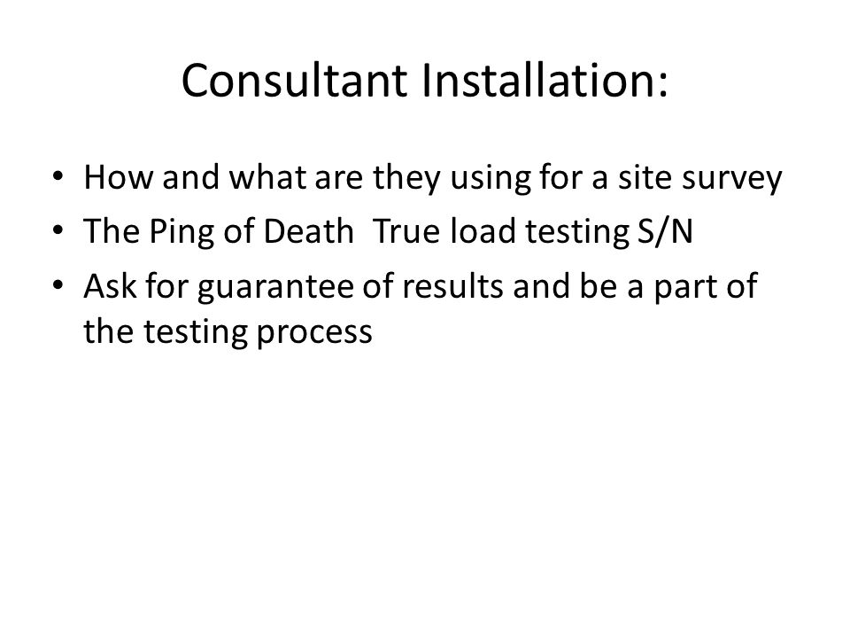 Consultant Installation: How and what are they using for a site survey The Ping of Death ­ True load testing S/N Ask for guarantee of results and be a part of the testing process