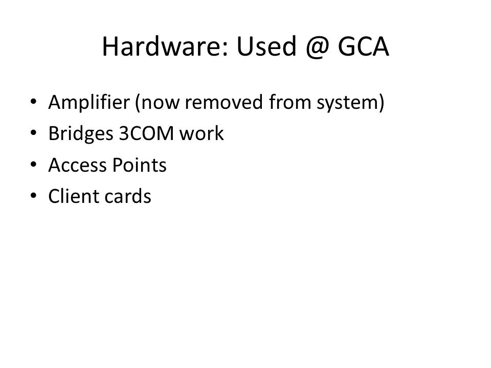 Hardware: Used @ GCA Amplifier (now removed from system) Bridges 3COM work Access Points Client cards