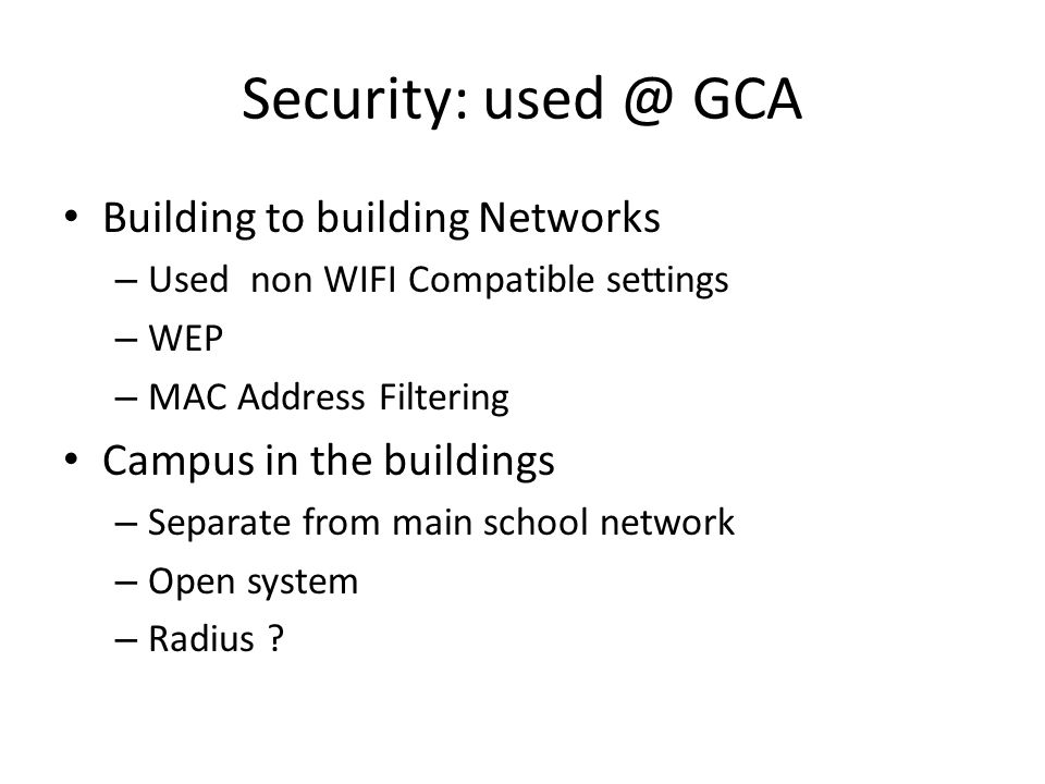 Security: used @ GCA Building to building Networks – Used non WIFI Compatible settings – WEP – MAC Address Filtering Campus in the buildings – Separat