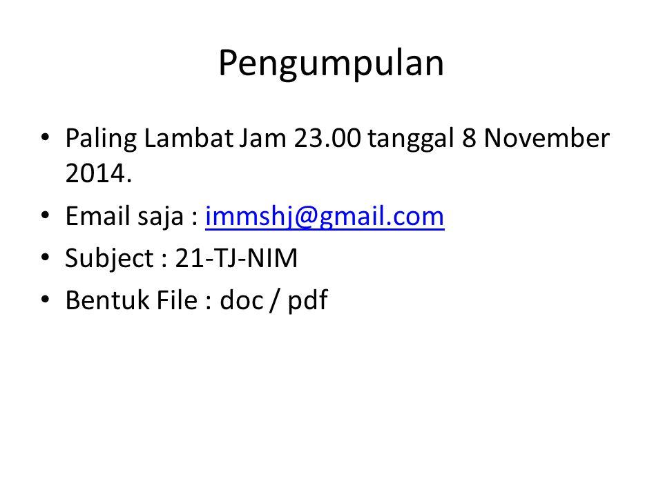 Pengumpulan Paling Lambat Jam 23.00 tanggal 8 November 2014. Email saja : immshj@gmail.comimmshj@gmail.com Subject : 21-TJ-NIM Bentuk File : doc / pdf