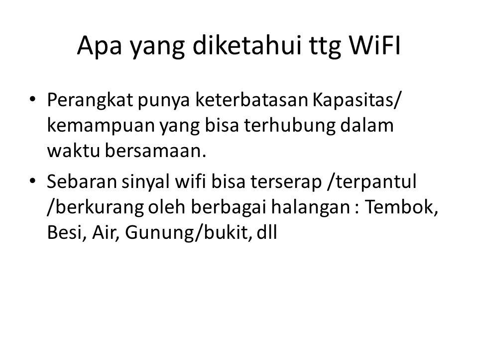 Apa yang diketahui ttg WiFI Perangkat punya keterbatasan Kapasitas/ kemampuan yang bisa terhubung dalam waktu bersamaan. Sebaran sinyal wifi bisa ters
