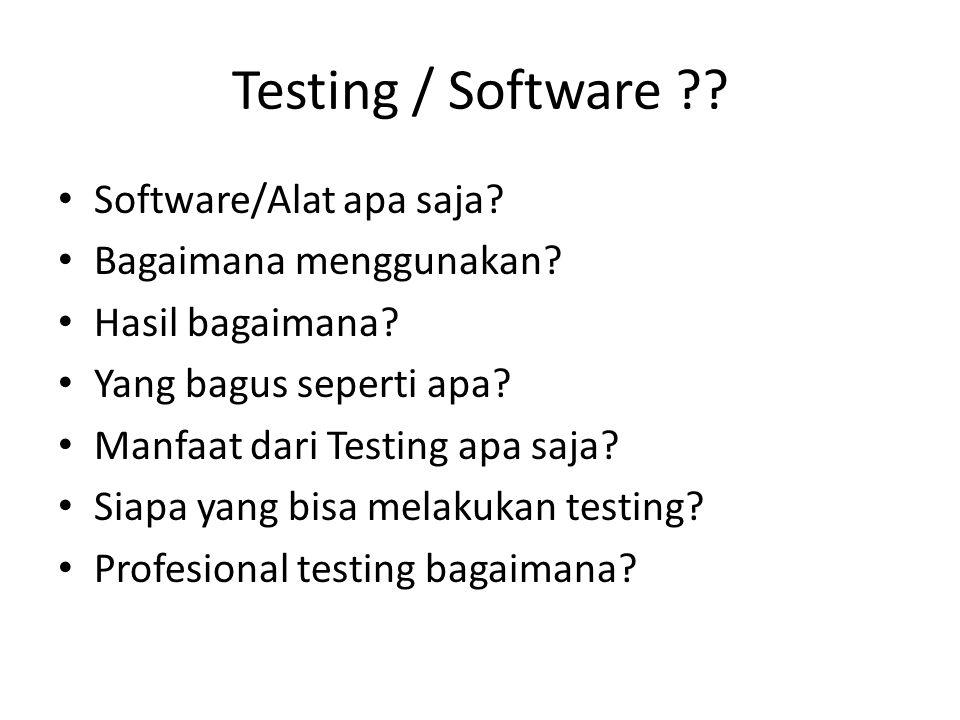 Testing / Software ?? Software/Alat apa saja? Bagaimana menggunakan? Hasil bagaimana? Yang bagus seperti apa? Manfaat dari Testing apa saja? Siapa yan
