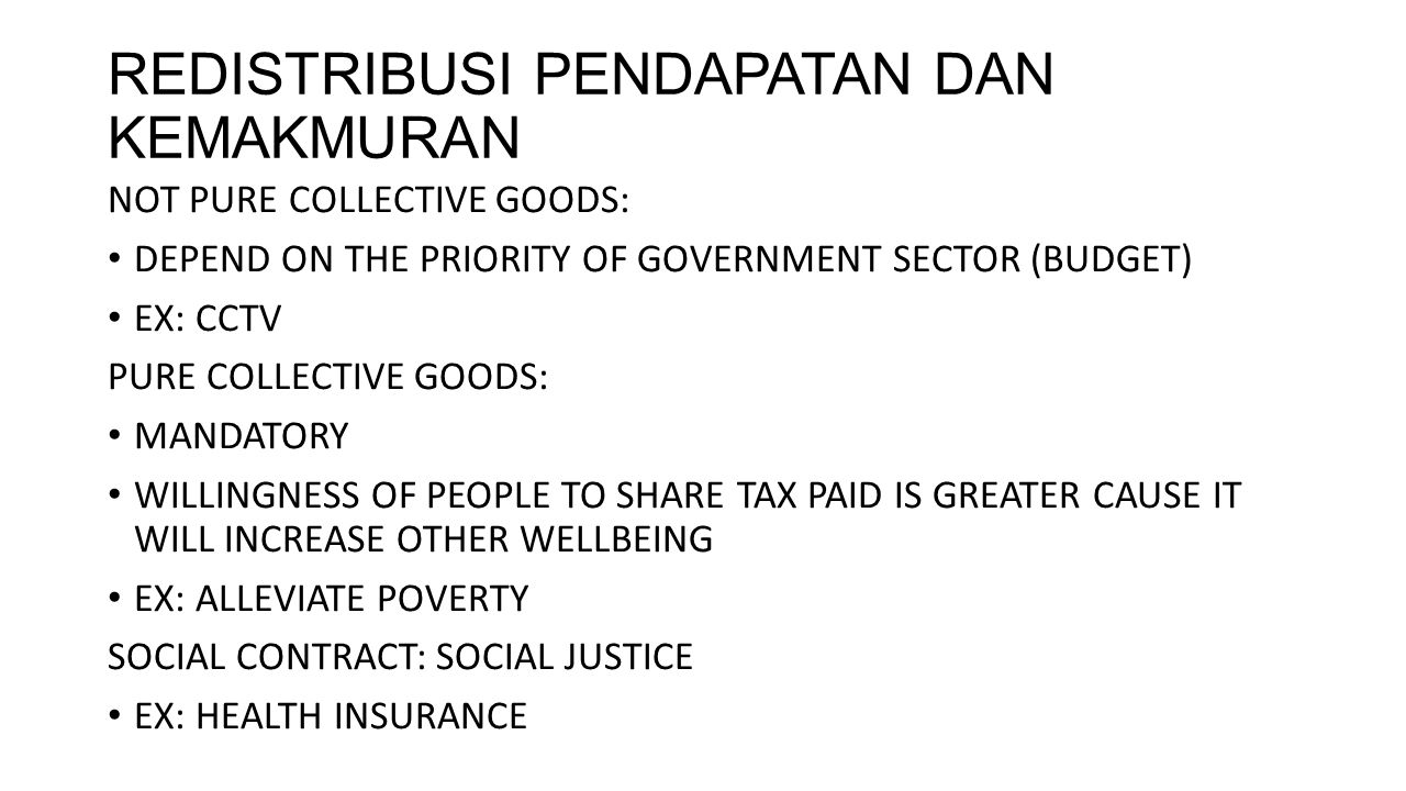 REDISTRIBUSI PENDAPATAN DAN KEMAKMURAN NOT PURE COLLECTIVE GOODS: DEPEND ON THE PRIORITY OF GOVERNMENT SECTOR (BUDGET) EX: CCTV PURE COLLECTIVE GOODS: MANDATORY WILLINGNESS OF PEOPLE TO SHARE TAX PAID IS GREATER CAUSE IT WILL INCREASE OTHER WELLBEING EX: ALLEVIATE POVERTY SOCIAL CONTRACT: SOCIAL JUSTICE EX: HEALTH INSURANCE