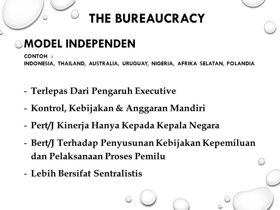 THE BUREAUCRACY MODEL INDEPENDEN CONTOH : INDONESIA, THAILAND, AUSTRALIA, URUGUAY, NIGERIA, AFRIKA SELATAN, POLANDIA - Terlepas Dari Pengaruh Executive - Kontrol, Kebijakan & Anggaran Mandiri - Pert/J Kinerja Hanya Kepada Kepala Negara - Bert/J Terhadap Penyusunan Kebijakan Kepemiluan dan Pelaksanaan Proses Pemilu - Lebih Bersifat Sentralistis