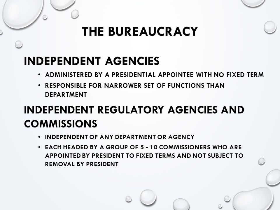 THE BUREAUCRACY INDEPENDENT AGENCIES ADMINISTERED BY A PRESIDENTIAL APPOINTEE WITH NO FIXED TERM RESPONSIBLE FOR NARROWER SET OF FUNCTIONS THAN DEPARTMENT INDEPENDENT REGULATORY AGENCIES AND COMMISSIONS INDEPENDENT OF ANY DEPARTMENT OR AGENCY EACH HEADED BY A GROUP OF 5 - 10 COMMISSIONERS WHO ARE APPOINTED BY PRESIDENT TO FIXED TERMS AND NOT SUBJECT TO REMOVAL BY PRESIDENT