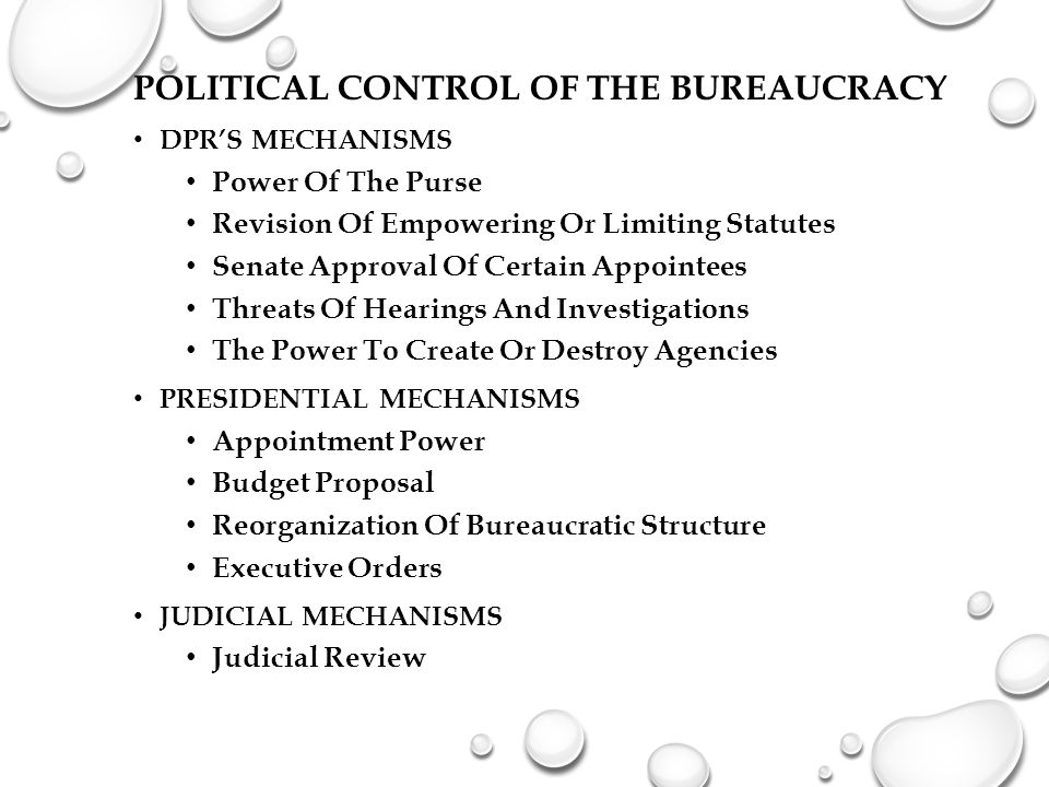 POLITICAL CONTROL OF THE BUREAUCRACY DPR'S MECHANISMS Power Of The Purse Revision Of Empowering Or Limiting Statutes Senate Approval Of Certain Appointees Threats Of Hearings And Investigations The Power To Create Or Destroy Agencies PRESIDENTIAL MECHANISMS Appointment Power Budget Proposal Reorganization Of Bureaucratic Structure Executive Orders JUDICIAL MECHANISMS Judicial Review