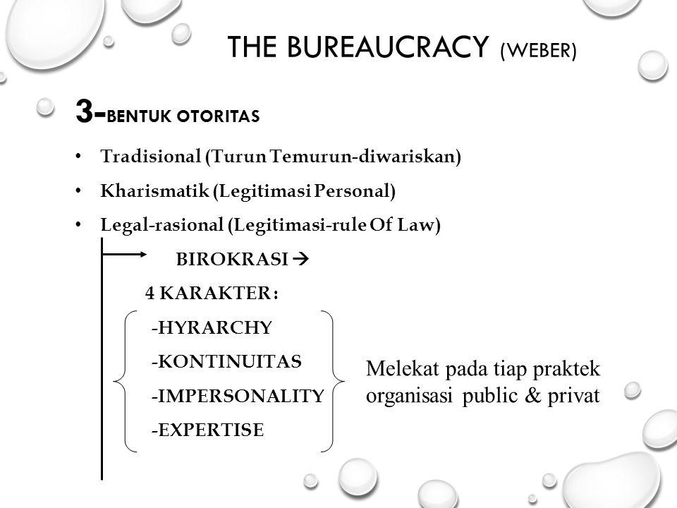 THE BUREAUCRACY (WEBER) 3- BENTUK OTORITAS Tradisional (Turun Temurun-diwariskan) Kharismatik (Legitimasi Personal) Legal-rasional (Legitimasi-rule Of