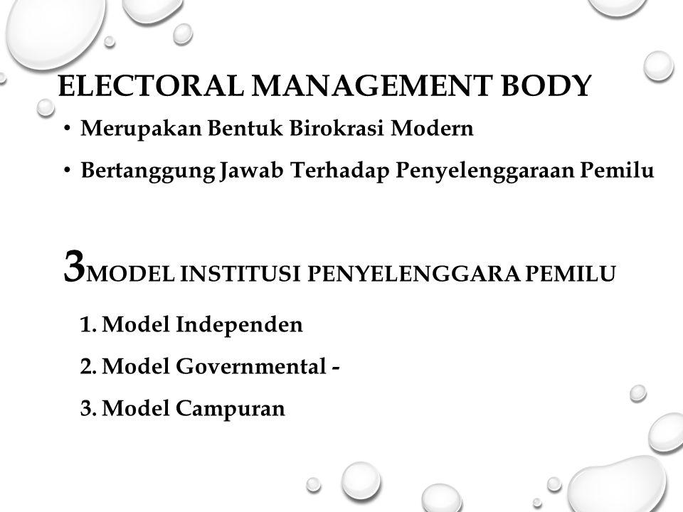 ELECTORAL MANAGEMENT BODY Merupakan Bentuk Birokrasi Modern Bertanggung Jawab Terhadap Penyelenggaraan Pemilu 3 MODEL INSTITUSI PENYELENGGARA PEMILU 1.Model Independen 2.Model Governmental - 3.Model Campuran