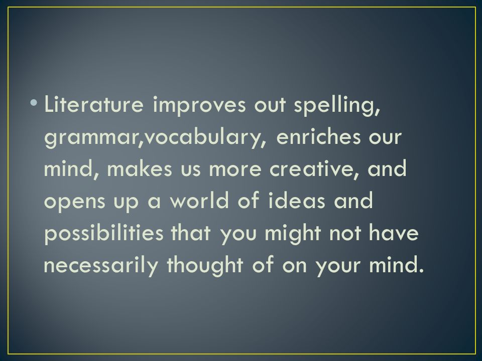 Literature improves out spelling, grammar,vocabulary, enriches our mind, makes us more creative, and opens up a world of ideas and possibilities that