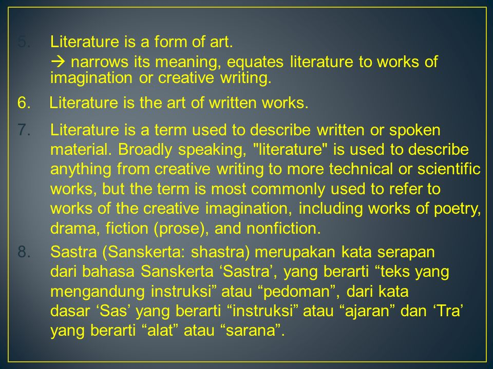 5.Literature is a form of art.  narrows its meaning, equates literature to works of imagination or creative writing. 6. Literature is the art of writ